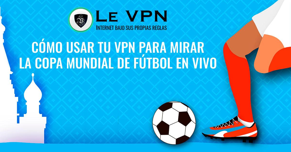 ¿Cómo Usar una VPN para Mirar la Copa Mundial en Vivo? | Mira la Copa Mundial en vivo desde cualquier lugar con una VPN: transmisión en los EE.UU. Reino Unido, Canadá, Francia y España. | Le VPN